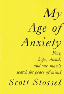 Cover of My Age of Anxiety, by Scott Stossel